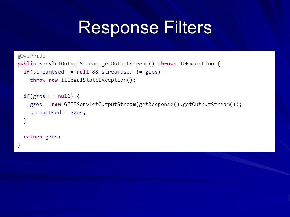 Response Filters @Override public ServletOutputStream getOutputStream() throws IOException { if(streamUsed != null && streamUsed != gzos) throw new Il