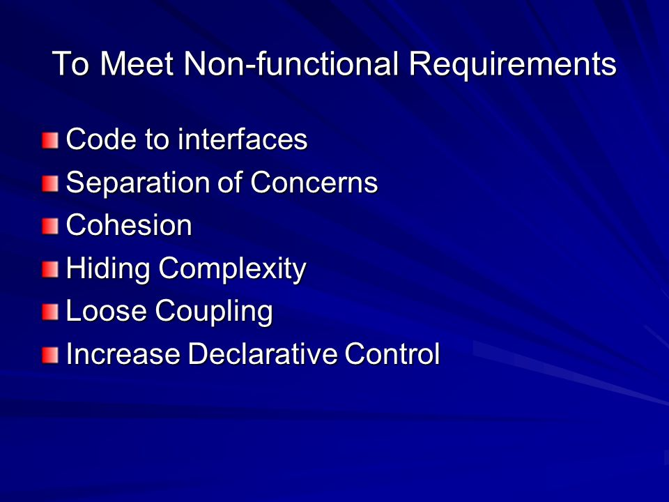 To Meet Non-functional Requirements Code to interfaces Separation of Concerns Cohesion Hiding Complexity Loose Coupling Increase Declarative Control