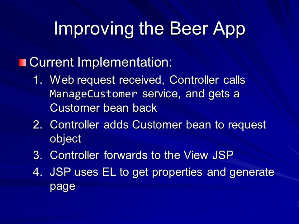 Improving the Beer App Current Implementation: 1.Web request received, Controller calls ManageCustomer service, and gets a Customer bean back 2.Controller adds Customer bean to request object 3.Controller forwards to the View JSP 4.JSP uses EL to get properties and generate page