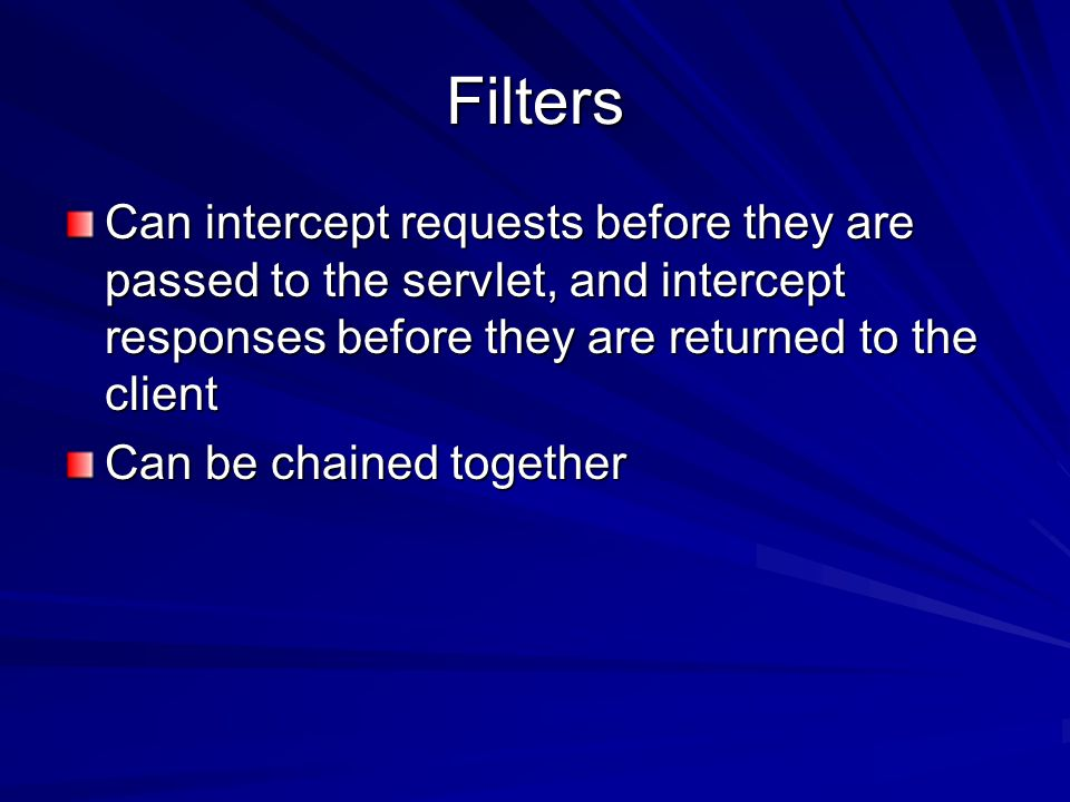Filters Request filters can: Perform security checks Perform security checks Reformat request headers or bodies Reformat request headers or bodies Audit or log requests Audit or log requests Response filters can: Compress the response stream Compress the response stream Append to or alter the response stream Append to or alter the response stream Create an entirely different response Create an entirely different response Difference between a request and response filter is only the programmers intention – there is no actual difference in implementation!