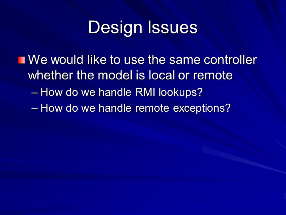 Design Issues We would like to use the same controller whether the model is local or remote –How do we handle RMI lookups.