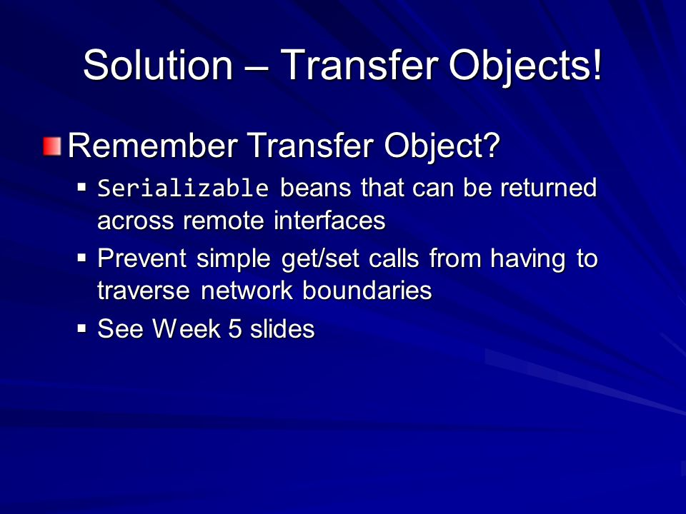 Solution – Transfer Objects. Remember Transfer Object.