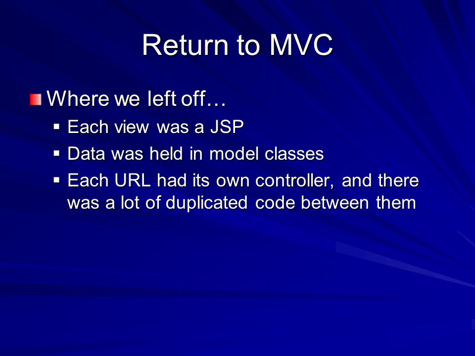 Return to MVC Where we left off… Each view was a JSP Each view was a JSP Data was held in model classes Data was held in model classes Each URL had its own controller, and there was a lot of duplicated code between them Each URL had its own controller, and there was a lot of duplicated code between them