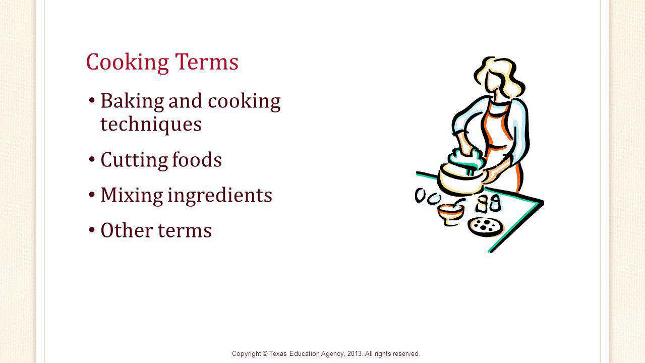 Cooking Terms Baking and cooking techniques Cutting foods Mixing ingredients Other terms Copyright © Texas Education Agency, 2013.