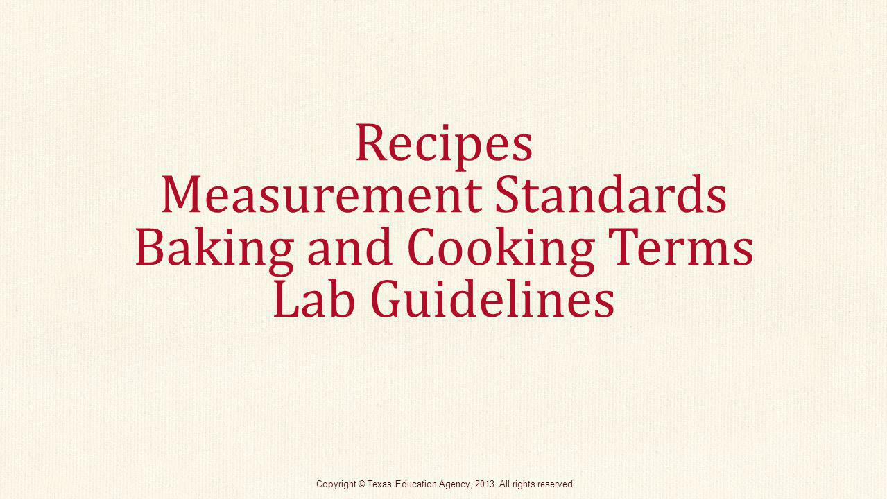 Recipes A well-written recipe should have: Recipe name List of ingredients Yield Cooking method, temperature, and time Equipment needed Step-by-step directions Nutritional analysis Copyright © Texas Education Agency, 2013.