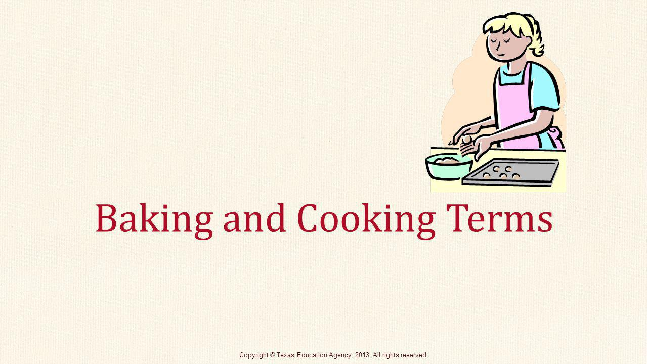 Baking and Cooking Terms Copyright © Texas Education Agency, 2013. All rights reserved.