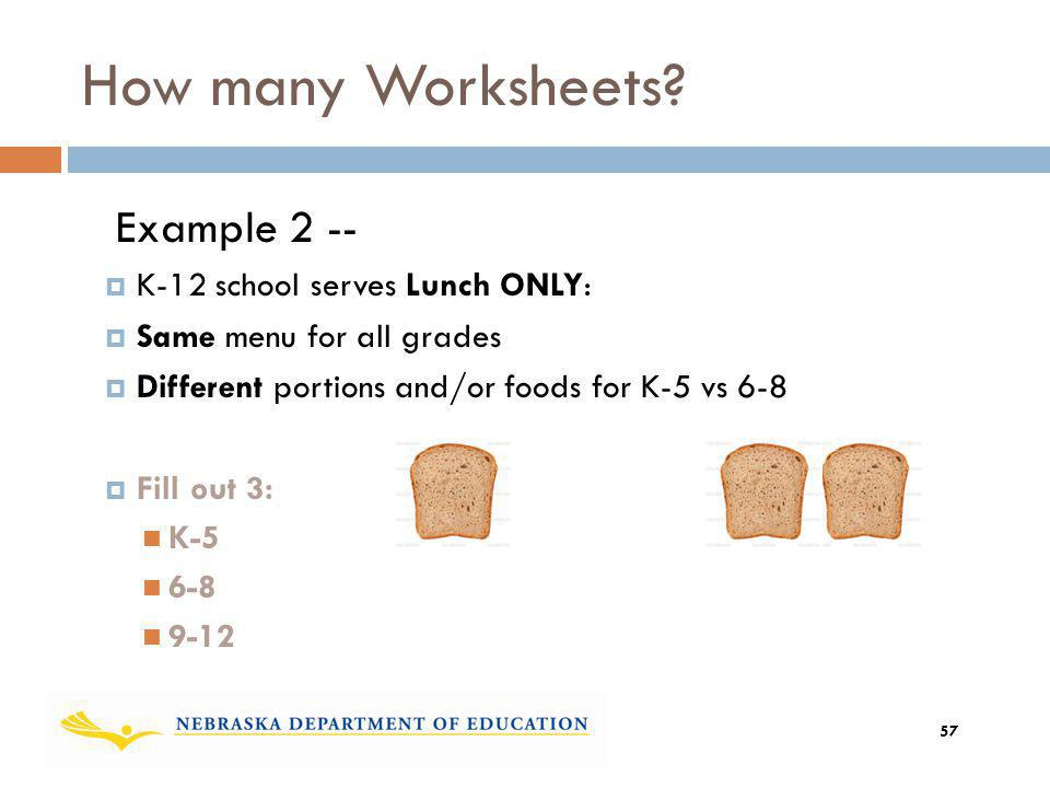 Example 2 -- K-12 school serves Lunch ONLY: Same menu for all grades Different portions and/or foods for K-5 vs 6-8 Fill out 3: K-5 6-8 9-12 How many