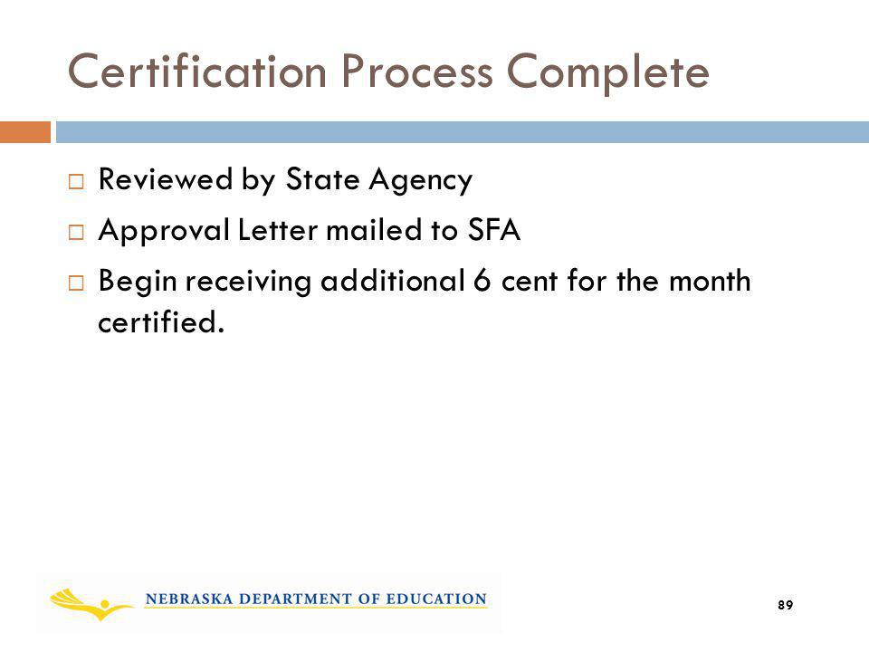 Certification Process Complete Reviewed by State Agency Approval Letter mailed to SFA Begin receiving additional 6 cent for the month certified. 89