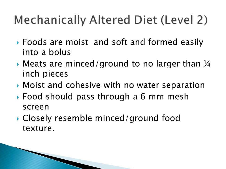 Foods are moist and soft and formed easily into a bolus Meats are minced/ground to no larger than ¼ inch pieces Moist and cohesive with no water separ