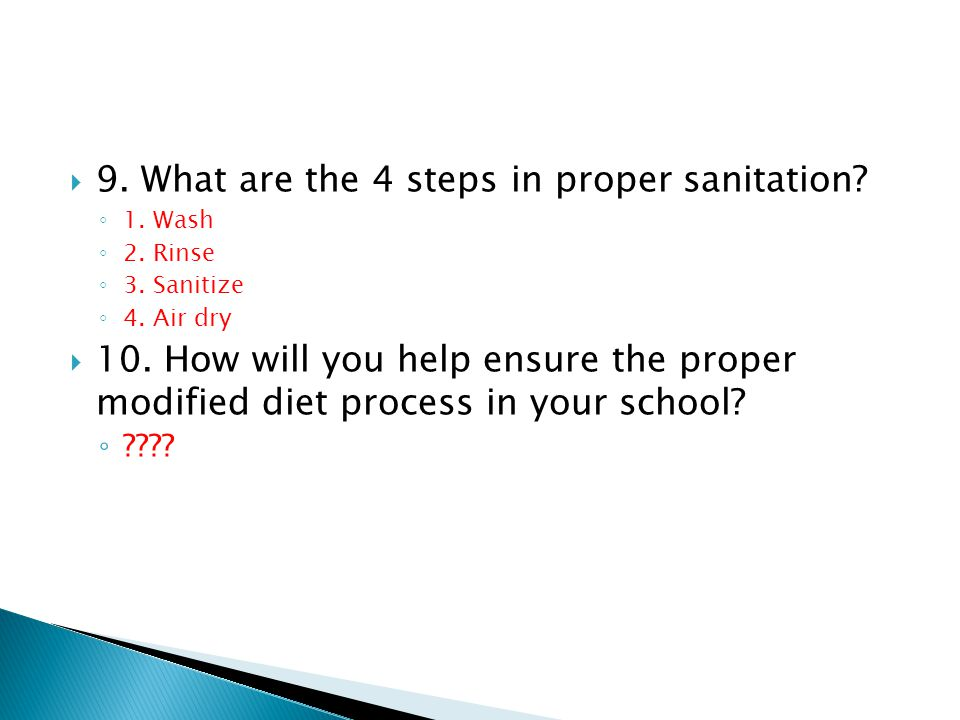 9. What are the 4 steps in proper sanitation? 1. Wash 2. Rinse 3. Sanitize 4. Air dry 10. How will you help ensure the proper modified diet process in