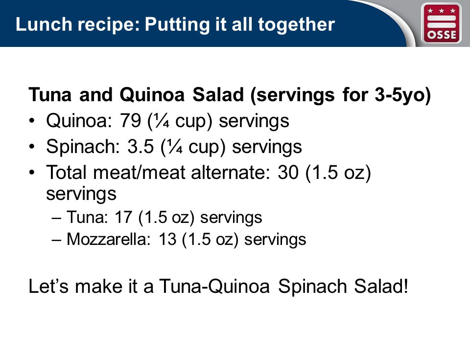 Lunch recipe: Putting it all together Tuna and Quinoa Salad (servings for 3-5yo) Quinoa: 79 (¼ cup) servings Spinach: 3.5 (¼ cup) servings Total meat/meat alternate: 30 (1.5 oz) servings –Tuna: 17 (1.5 oz) servings –Mozzarella: 13 (1.5 oz) servings Lets make it a Tuna-Quinoa Spinach Salad!