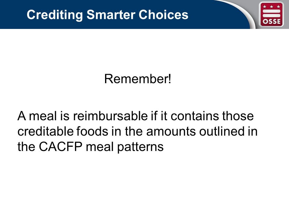 Crediting Smarter Choices Resources: Crediting Handbook for the CACFP The CACFP Food Buying Guide (FBG) State Agency Technical Assistance memos *CACFP Infant Feeding Guide