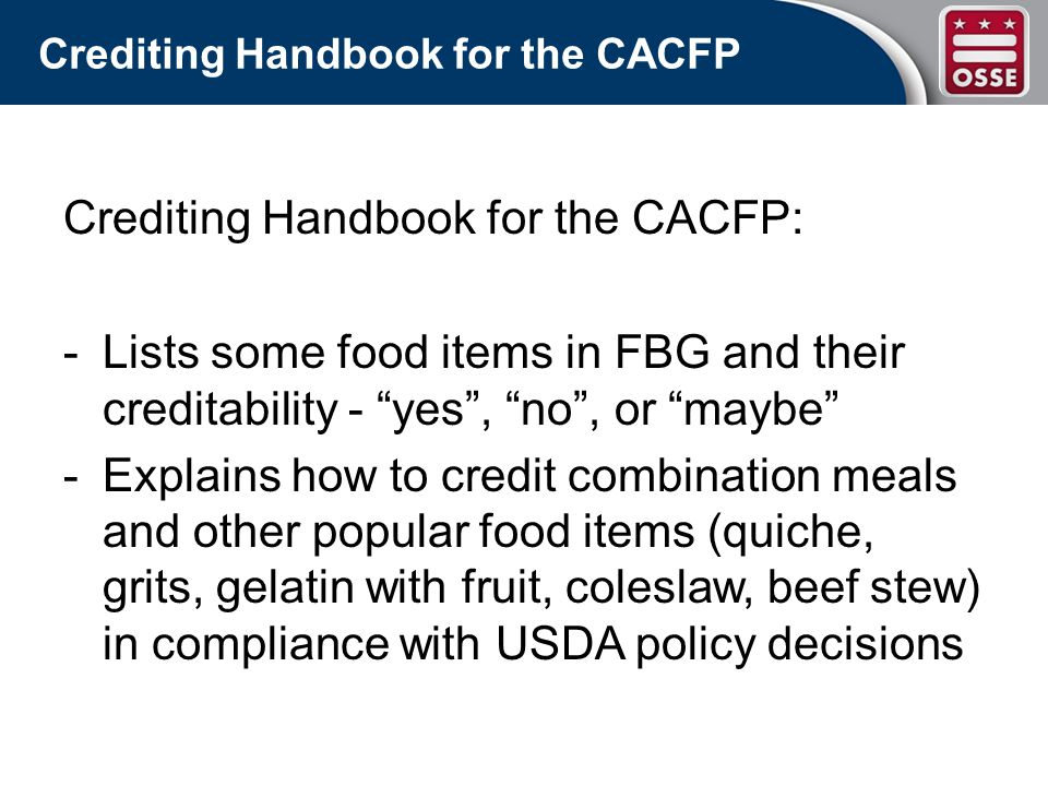 Crediting Handbook for the CACFP Crediting Handbook for the CACFP: -Lists some food items in FBG and their creditability - yes, no, or maybe -Explains how to credit combination meals and other popular food items (quiche, grits, gelatin with fruit, coleslaw, beef stew) in compliance with USDA policy decisions