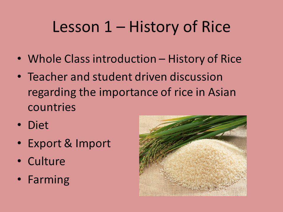 Lesson 1 – History of Rice Students develop a KWL chart regarding rice Students create graphs & maps in relation to the manufacturing of rice in Asia http://usda.mannlib.cornell.edu/MannUsda/h omepage.com (Statistics on rice farming in Asia) http://usda.mannlib.cornell.edu/MannUsda/h omepage.com Going further http://www.historyforkids.org/learn/food/rice.h tml