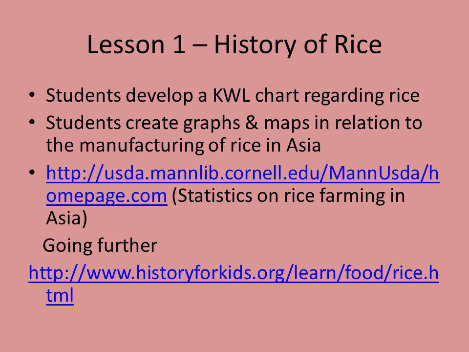Lesson 1 – History of Rice Students develop a KWL chart regarding rice Students create graphs & maps in relation to the manufacturing of rice in Asia