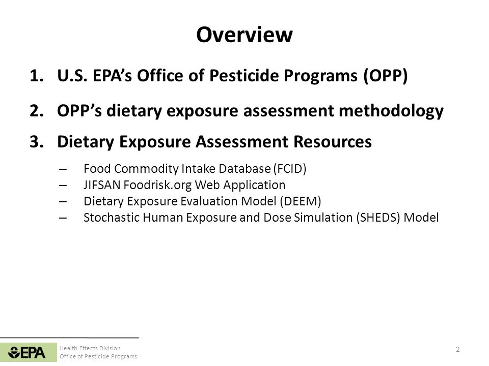 Health Effects Division Office of Pesticide Programs EPAs Office of Pesticide Programs Registers pesticides for agricultural, residential, and public health applications Evaluates safety of pesticides by assessing exposure and associated risks Establishes legal limits (aka tolerances) for pesticides on agricultural commodities 3 Antimicrobials Health Effects Environmental Fate & Effects Biopesticides & Pollution Prevention Biological & Economic Analysis Registration Pesticide Re-Evaluation Field & External Affairs IT Office Director