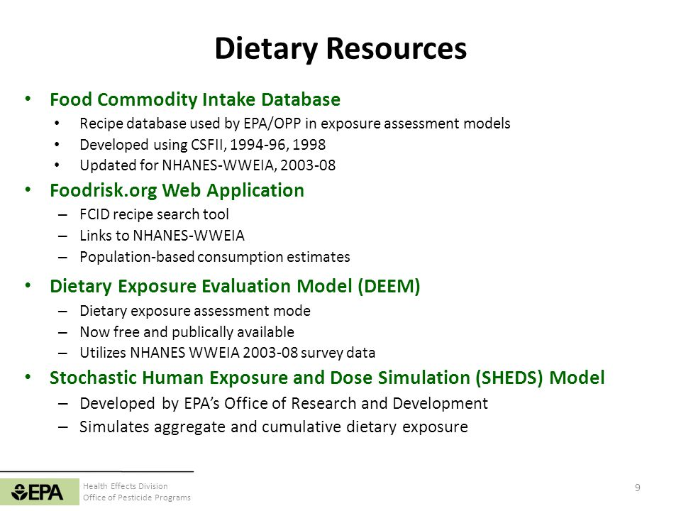 Health Effects Division Office of Pesticide Programs Food Commodity Intake Database (FCID) Both CSFII and WWEIA Captures dietary recall data on foods as reported eaten Examples: 1 slice apple pie, 1 Big Mac, 1 slice Cheese Pizza (1/8 of 12 pie) Pesticide residue information and regulatory focus is on a food commodity basis Therefore, estimating dietary exposure requires converting data on foods as eaten to food commodities (e.g, tomato sauce, wheat flour, apples, soybean oil, beef, milk, etc.) 10