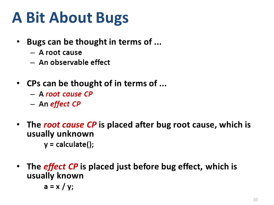 A Bit About Bugs Bugs can be thought in terms of... – A root cause – An observable effect CPs can be thought of in terms of... – A root cause CP – An