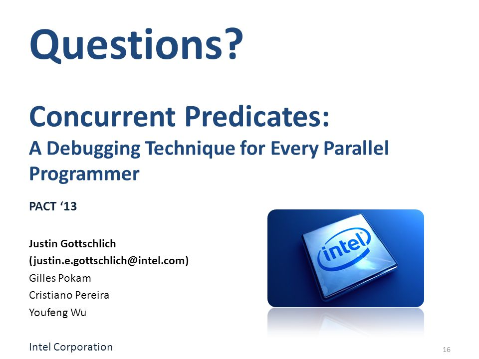 Concurrent Predicates: A Debugging Technique for Every Parallel Programmer PACT 13 Justin Gottschlich (justin.e.gottschlich@intel.com) Gilles Pokam Cristiano Pereira Youfeng Wu Intel Corporation Questions.