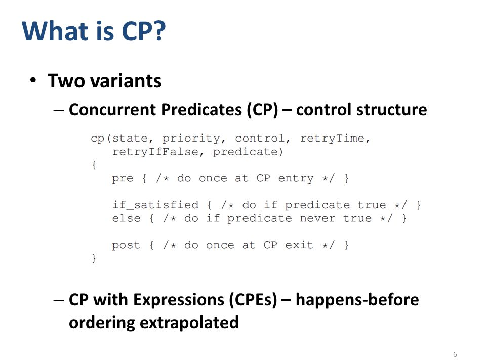 What is CP? Two variants – Concurrent Predicates (CP) – control structure – CP with Expressions (CPEs) – happens-before ordering extrapolated 6