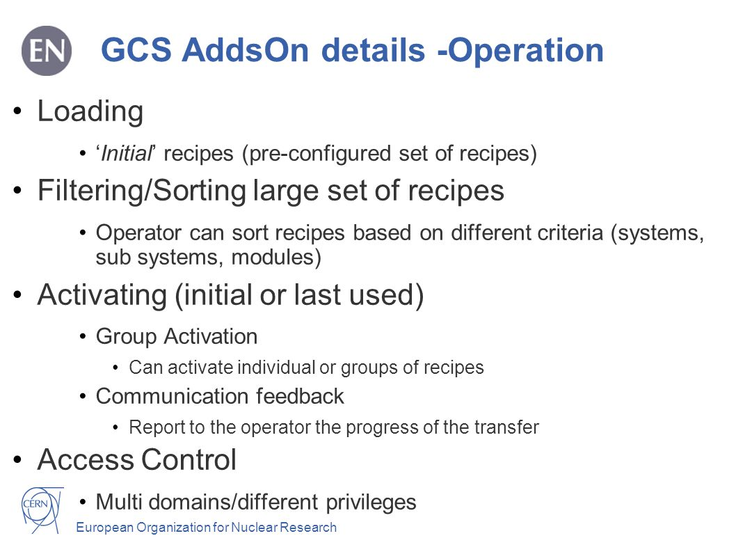 European Organization for Nuclear Research GCS AddsOn details -Operation Loading Initial recipes (pre-configured set of recipes) Filtering/Sorting large set of recipes Operator can sort recipes based on different criteria (systems, sub systems, modules) Activating (initial or last used) Group Activation Can activate individual or groups of recipes Communication feedback Report to the operator the progress of the transfer Access Control Multi domains/different privileges