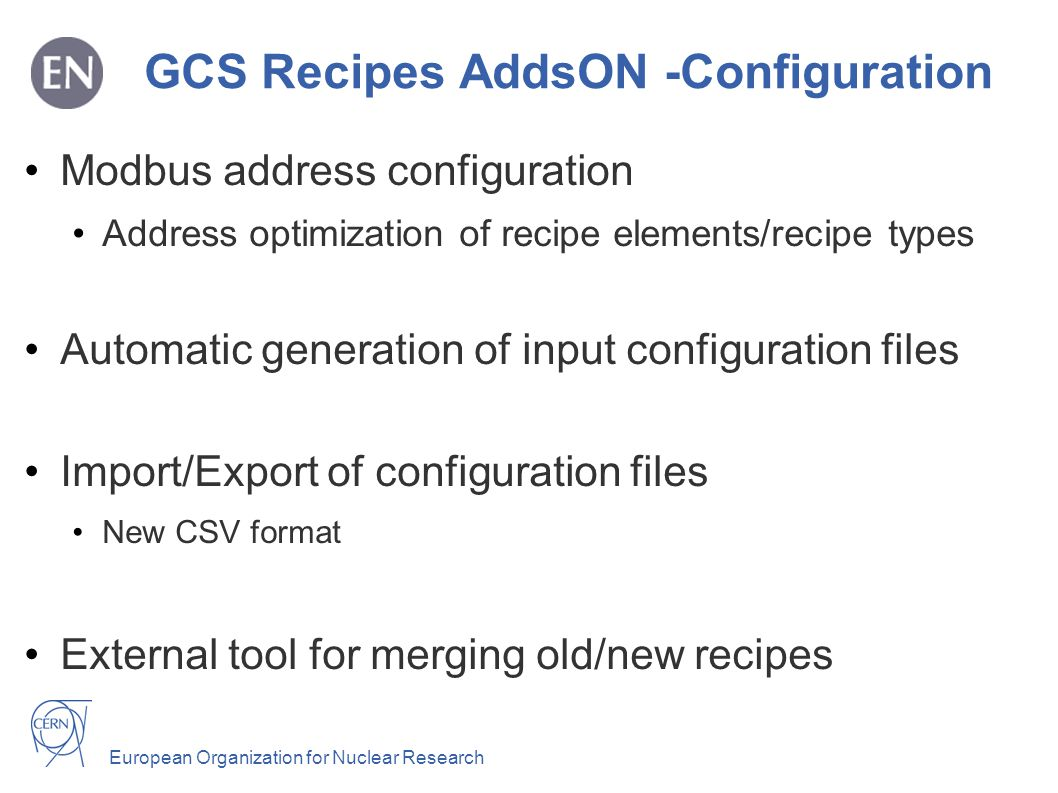 European Organization for Nuclear Research GCS Recipes AddsON -Configuration Modbus address configuration Address optimization of recipe elements/recipe types Automatic generation of input configuration files Import/Export of configuration files New CSV format External tool for merging old/new recipes