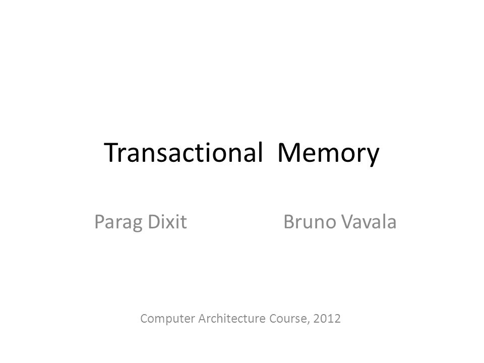 Transactional Memory Parag Dixit Bruno Vavala Computer Architecture Course, 2012