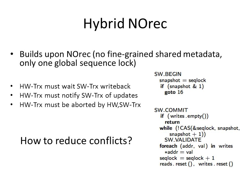 Hybrid NOrec Builds upon NOrec (no fine-grained shared metadata, only one global sequence lock) HW-Trx must wait SW-Trx writeback HW-Trx must notify SW-Trx of updates HW-Trx must be aborted by HW,SW-Trx How to reduce conflicts