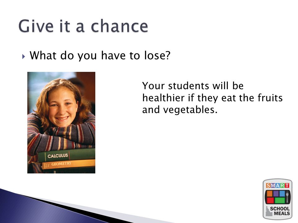 What do you have to lose Your students will be healthier if they eat the fruits and vegetables.