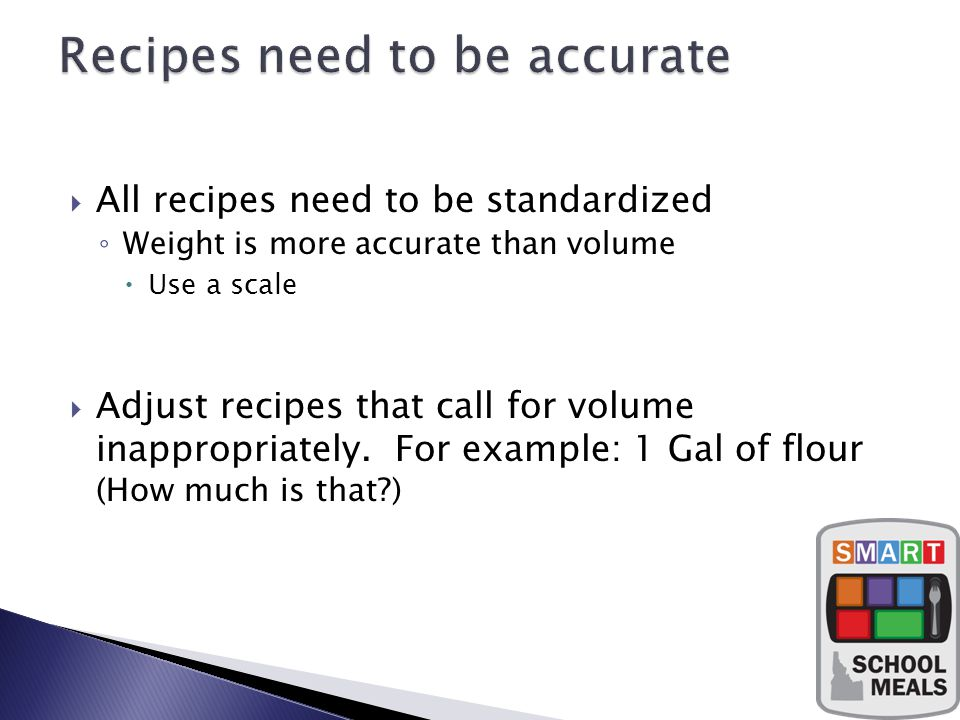 All recipes need to be standardized Weight is more accurate than volume Use a scale Adjust recipes that call for volume inappropriately.