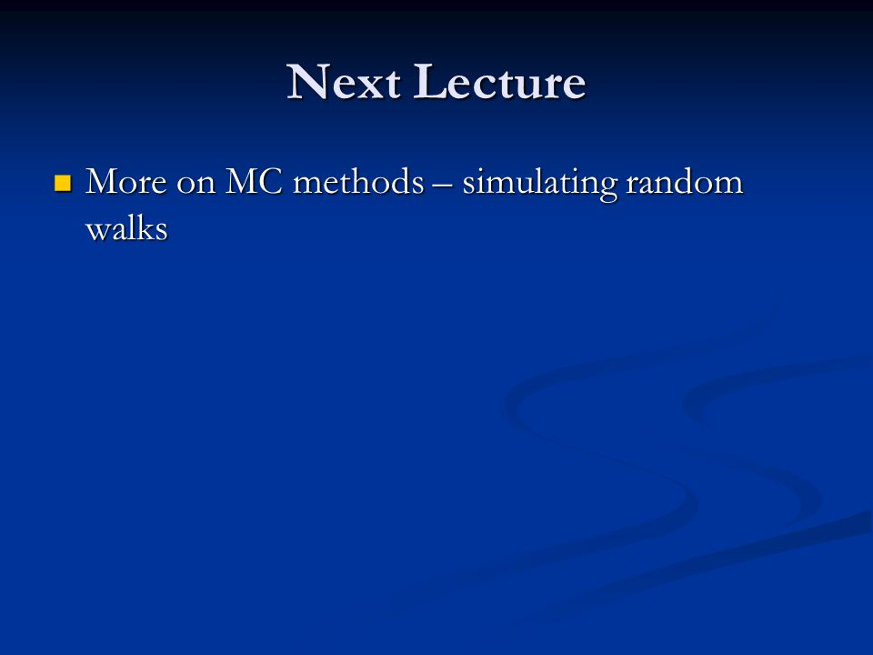 Next Lecture More on MC methods – simulating random walks More on MC methods – simulating random walks