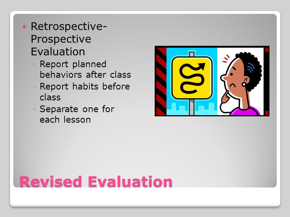 Revised Evaluation Retrospective- Prospective Evaluation Report planned behaviors after class Report habits before class Separate one for each lesson