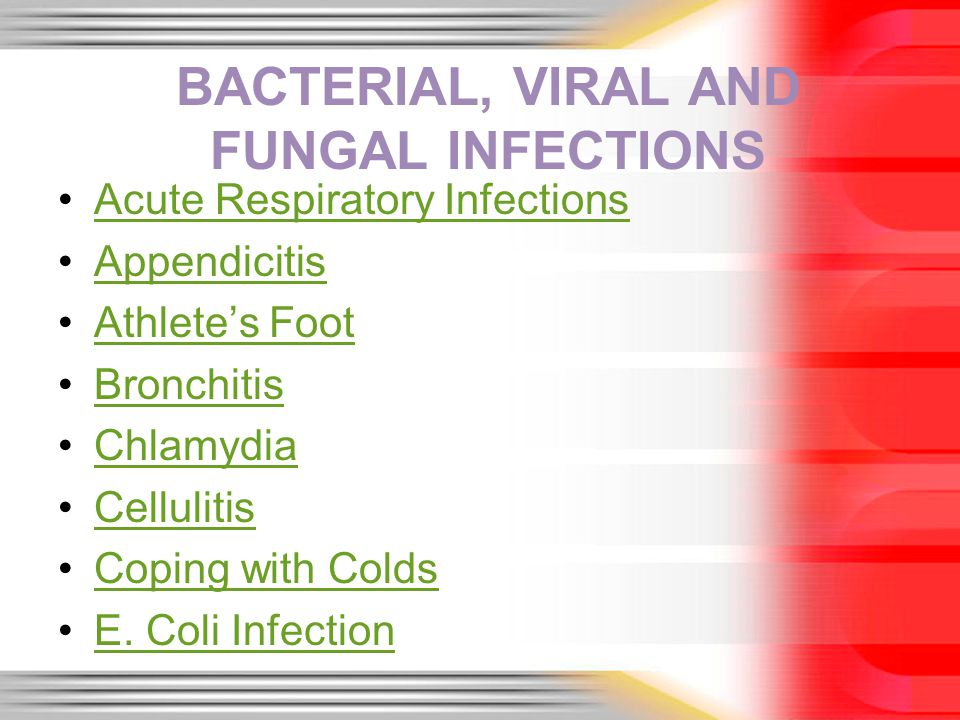 BACTERIAL, VIRAL AND FUNGAL INFECTIONS Acute Respiratory Infections Appendicitis Athletes Foot Bronchitis Chlamydia Cellulitis Coping with Colds E.