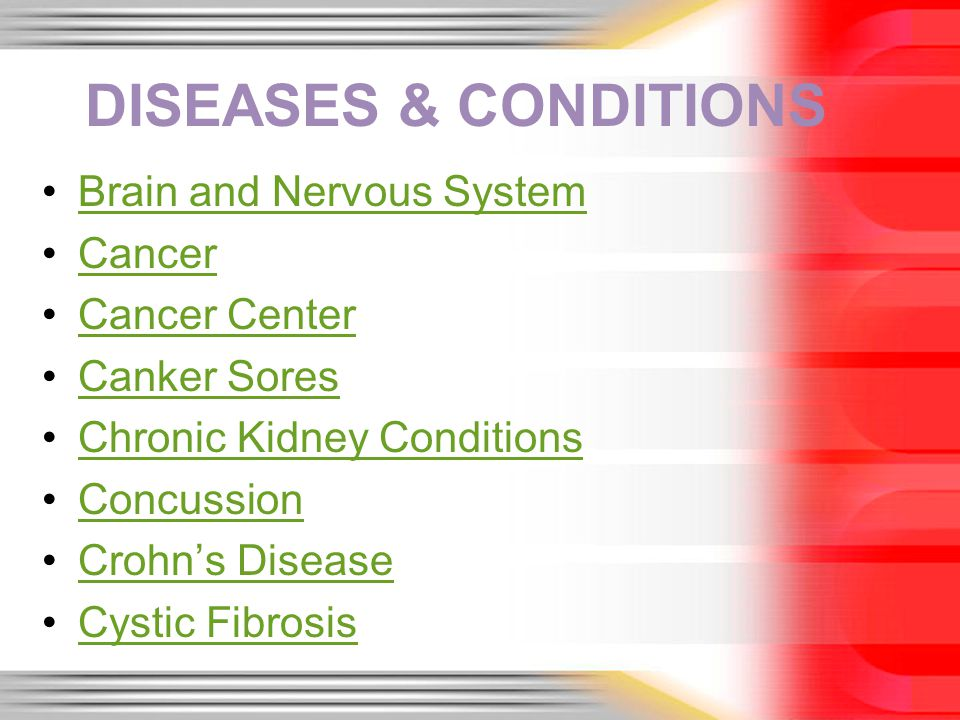 DISEASES & CONDITIONS Brain and Nervous System Cancer Cancer Center Canker Sores Chronic Kidney Conditions Concussion Crohns Disease Cystic Fibrosis