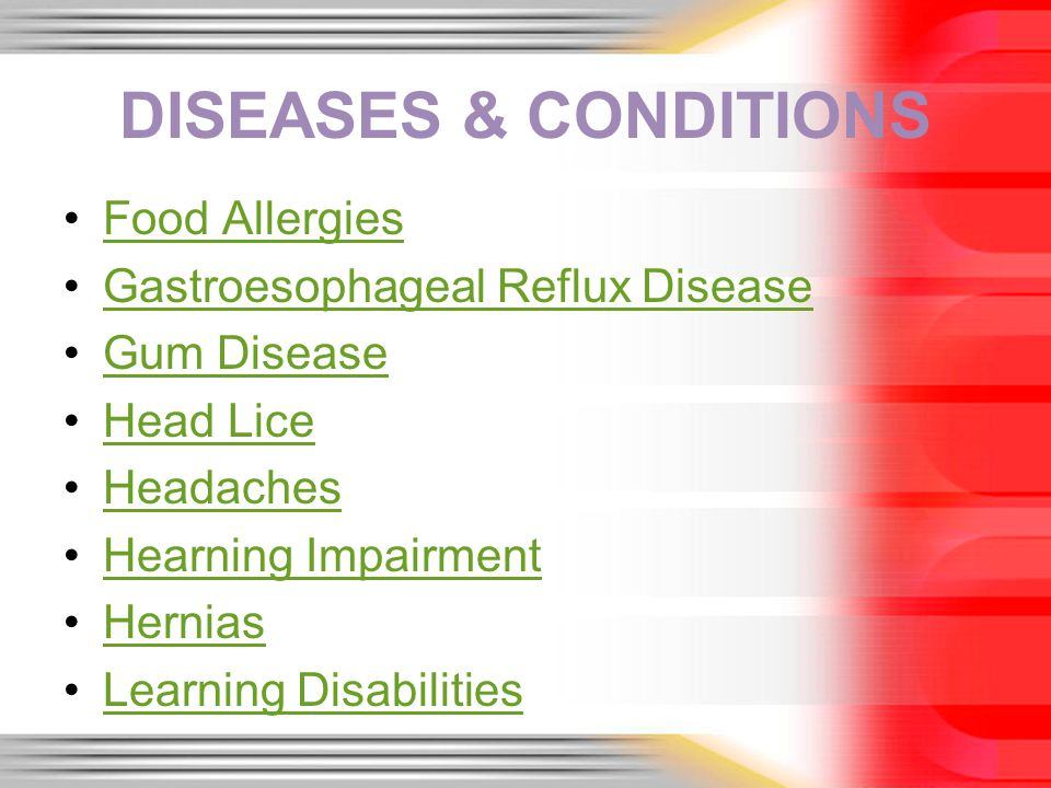 DISEASES & CONDITIONS Food Allergies Gastroesophageal Reflux Disease Gum Disease Head Lice Headaches Hearning Impairment Hernias Learning Disabilities