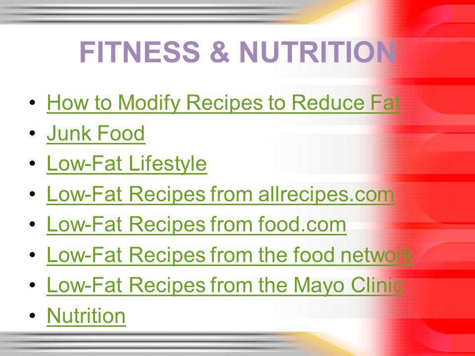 FITNESS & NUTRITION How to Modify Recipes to Reduce Fat Junk Food Low-Fat Lifestyle Low-Fat Recipes from allrecipes.com Low-Fat Recipes from food.com Low-Fat Recipes from the food network Low-Fat Recipes from the Mayo Clinic Nutrition