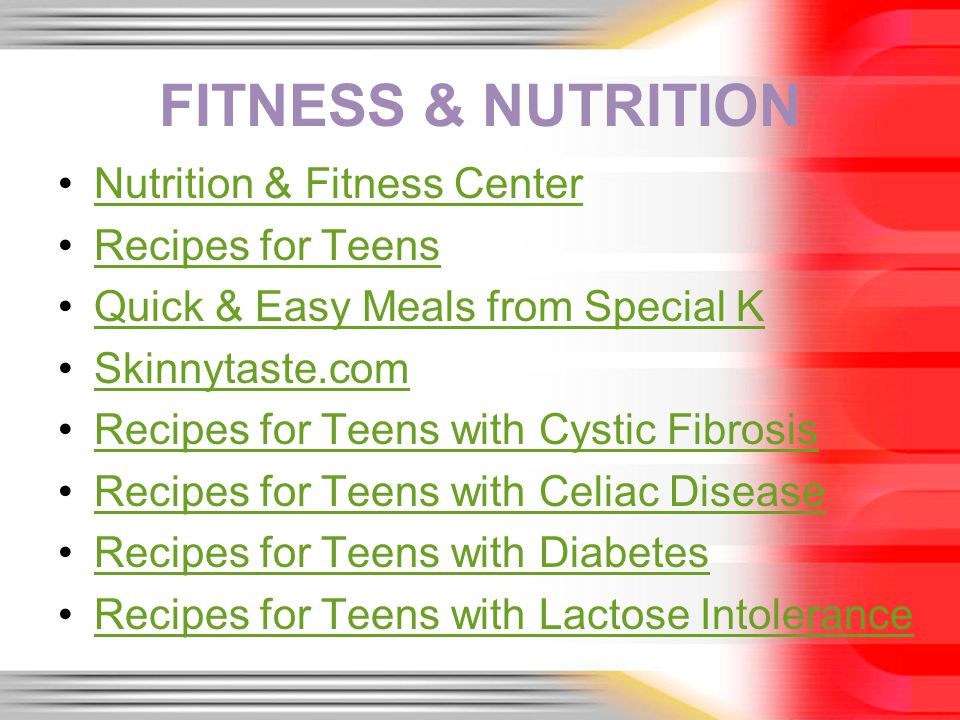 FITNESS & NUTRITION Nutrition & Fitness Center Recipes for Teens Quick & Easy Meals from Special K Skinnytaste.com Recipes for Teens with Cystic Fibrosis Recipes for Teens with Celiac Disease Recipes for Teens with Diabetes Recipes for Teens with Lactose Intolerance