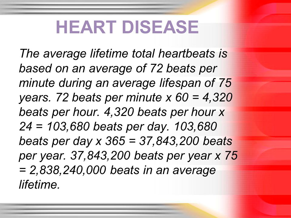HEART DISEASE The average lifetime total heartbeats is based on an average of 72 beats per minute during an average lifespan of 75 years. 72 beats per