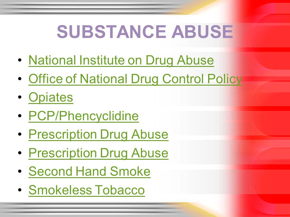 SUBSTANCE ABUSE National Institute on Drug Abuse Office of National Drug Control Policy Opiates PCP/Phencyclidine Prescription Drug Abuse Second Hand Smoke Smokeless Tobacco