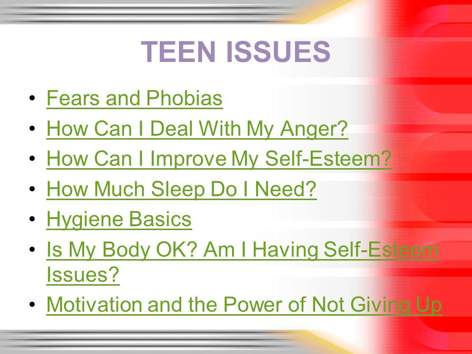 TEEN ISSUES Fears and Phobias How Can I Deal With My Anger? How Can I Improve My Self-Esteem? How Much Sleep Do I Need? Hygiene Basics Is My Body OK?