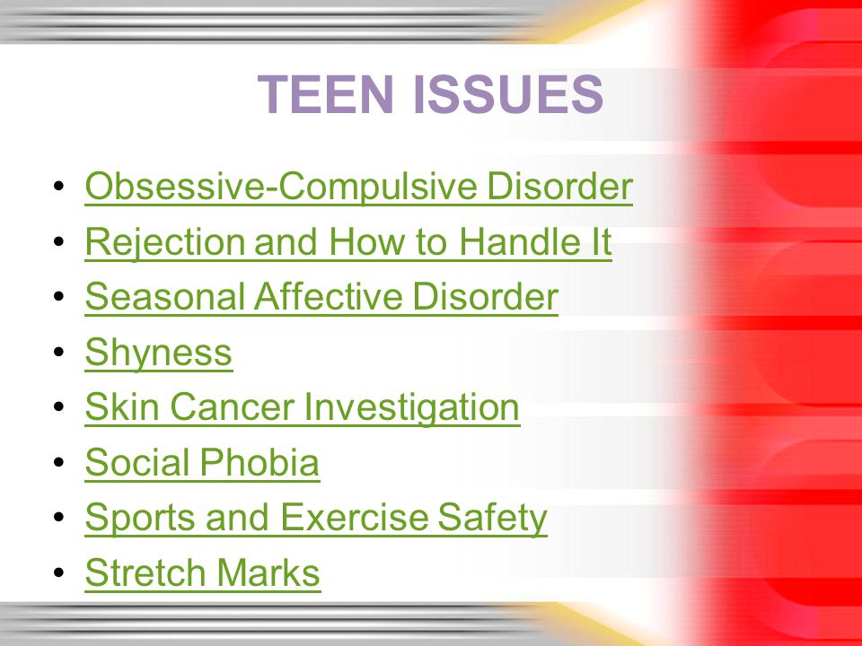 TEEN ISSUES Obsessive-Compulsive Disorder Rejection and How to Handle It Seasonal Affective Disorder Shyness Skin Cancer Investigation Social Phobia Sports and Exercise Safety Stretch Marks