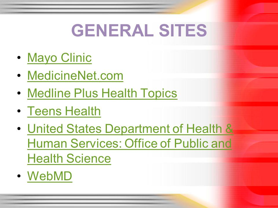 GENERAL SITES Mayo Clinic MedicineNet.com Medline Plus Health Topics Teens Health United States Department of Health & Human Services: Office of Public and Health ScienceUnited States Department of Health & Human Services: Office of Public and Health Science WebMD