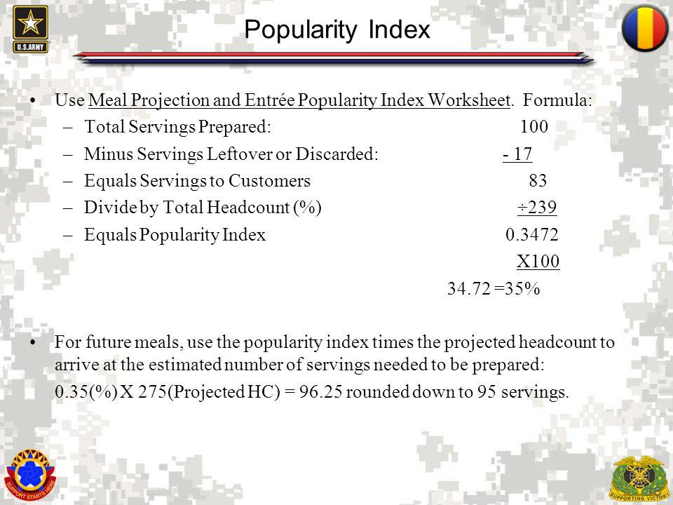 18 Popularity Index Use Meal Projection and Entrée Popularity Index Worksheet. Formula: –Total Servings Prepared: 100 –Minus Servings Leftover or Disc