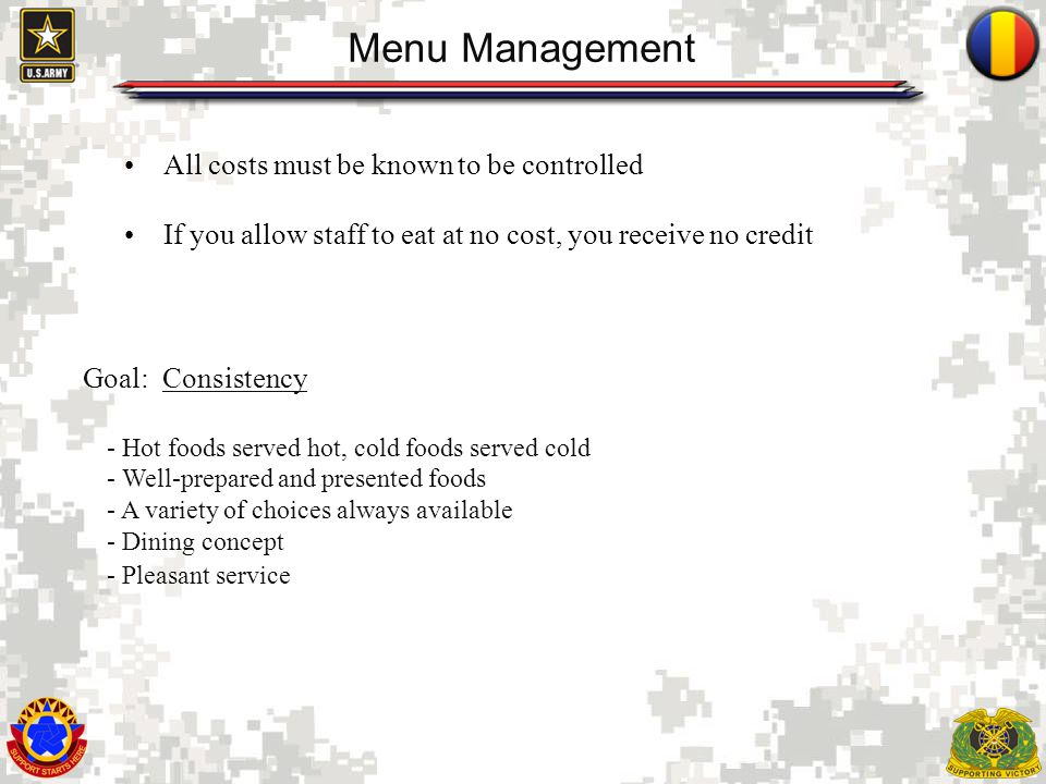 2 Menu Management All costs must be known to be controlled If you allow staff to eat at no cost, you receive no credit Goal: Consistency - Hot foods served hot, cold foods served cold - Well-prepared and presented foods - A variety of choices always available - Dining concept - Pleasant service