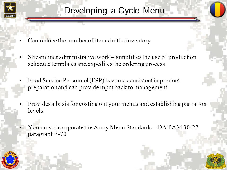 5 Developing a Cycle Menu Can reduce the number of items in the inventory Streamlines administrative work – simplifies the use of production schedule templates and expedites the ordering process Food Service Personnel (FSP) become consistent in product preparation and can provide input back to management Provides a basis for costing out your menus and establishing par ration levels You must incorporate the Army Menu Standards – DA PAM 30-22 paragraph 3-70