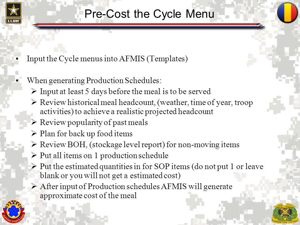 8 Pre-Cost the Cycle Menu Input the Cycle menus into AFMIS (Templates) When generating Production Schedules: Input at least 5 days before the meal is to be served Review historical meal headcount, (weather, time of year, troop activities) to achieve a realistic projected headcount Review popularity of past meals Plan for back up food items Review BOH, (stockage level report) for non-moving items Put all items on 1 production schedule Put the estimated quantities in for SOP items (do not put 1 or leave blank or you will not get a estimated cost) After input of Production schedules AFMIS will generate approximate cost of the meal
