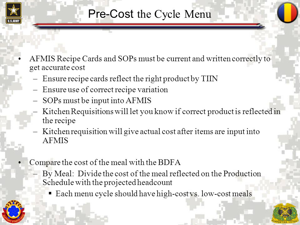9 Pre-Cost the Cycle Menu AFMIS Recipe Cards and SOPs must be current and written correctly to get accurate cost –Ensure recipe cards reflect the righ