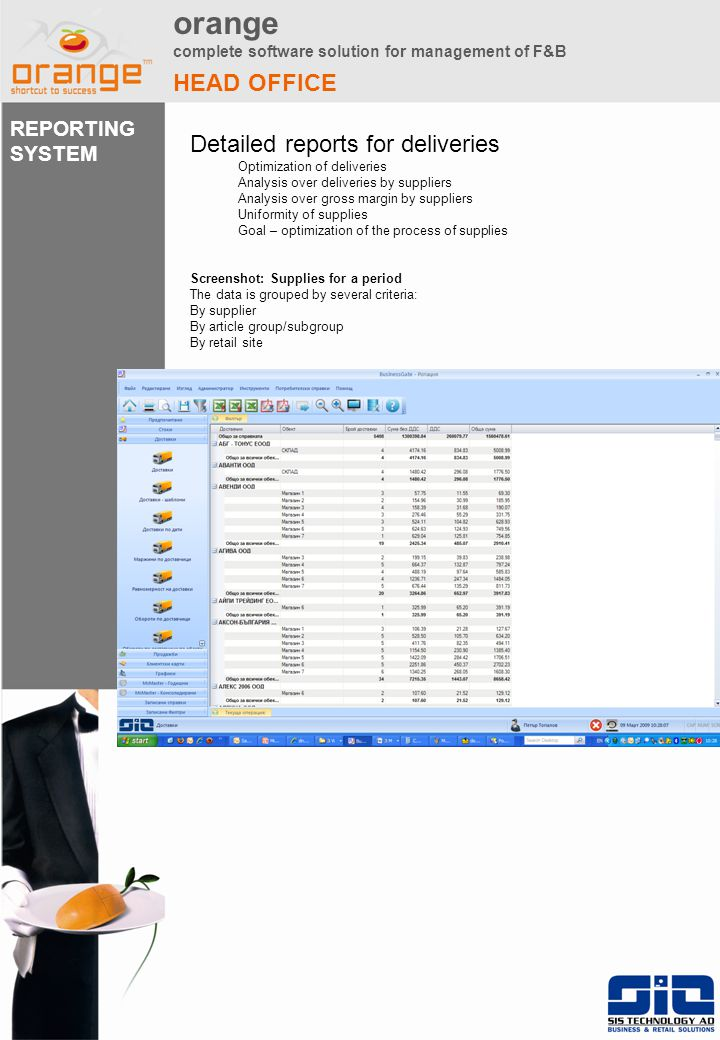 orange complete software solution for management of F&B HEAD OFFICE Detailed reports for deliveries Optimization of deliveries Analysis over deliveries by suppliers Analysis over gross margin by suppliers Uniformity of supplies Goal – optimization of the process of supplies Screenshot: Supplies for a period The data is grouped by several criteria: By supplier By article group/subgroup By retail site REPORTING SYSTEM