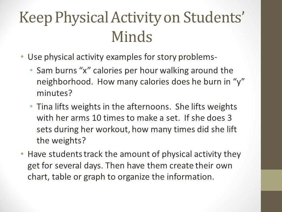 Keep Physical Activity on Students Minds Use physical activity examples for story problems- Sam burns x calories per hour walking around the neighborhood.