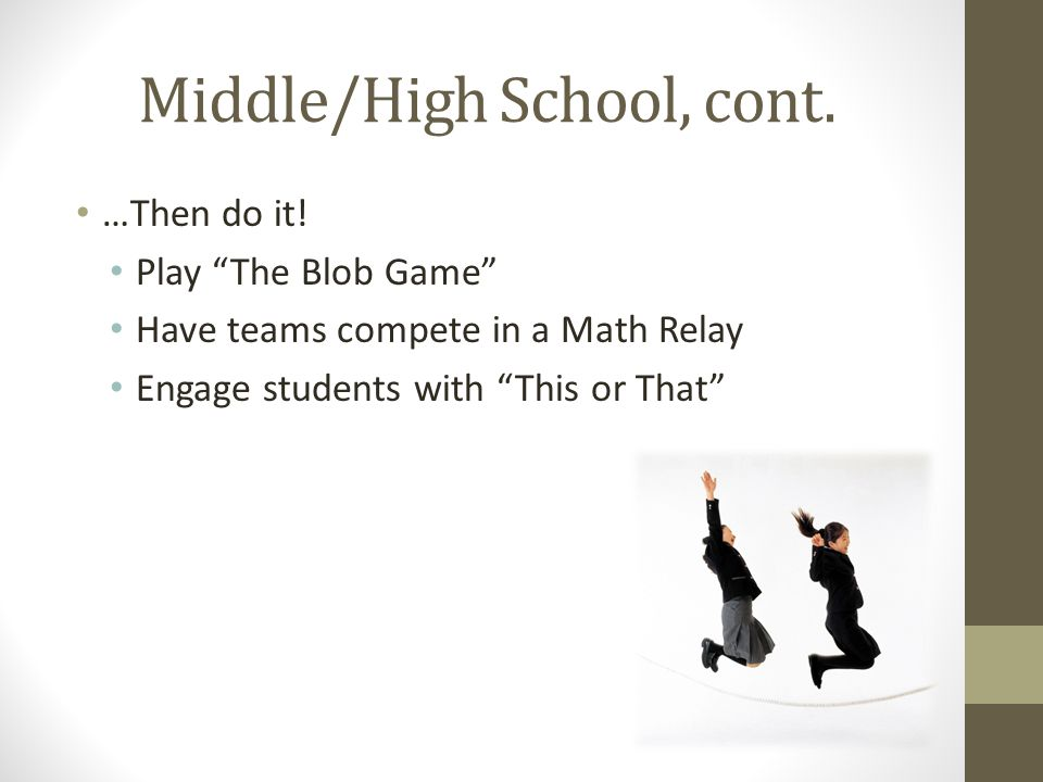 Middle/High School, cont. …Then do it! Play The Blob Game Have teams compete in a Math Relay Engage students with This or That